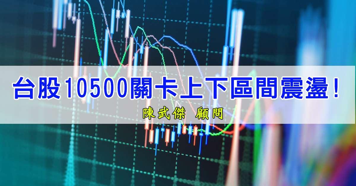 台股10500關卡上下區間震盪!