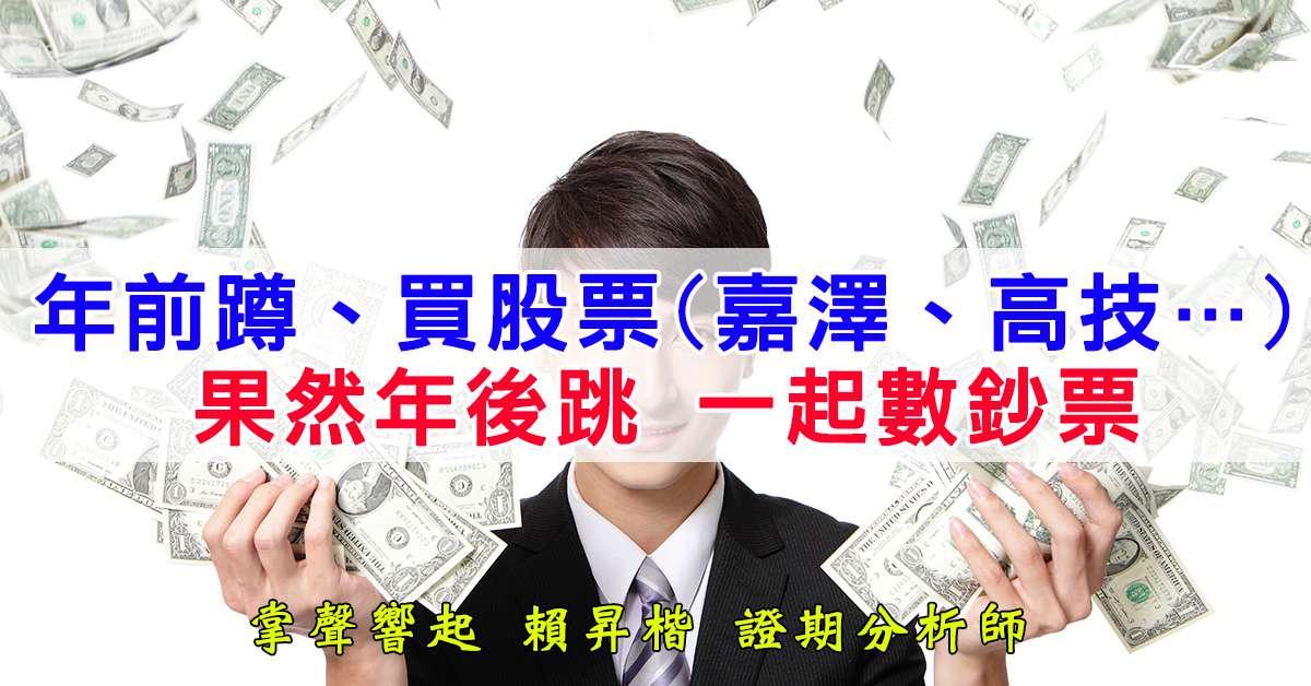 年前蹲、買股票(嘉澤、高技…)   果然年後跳、數鈔票