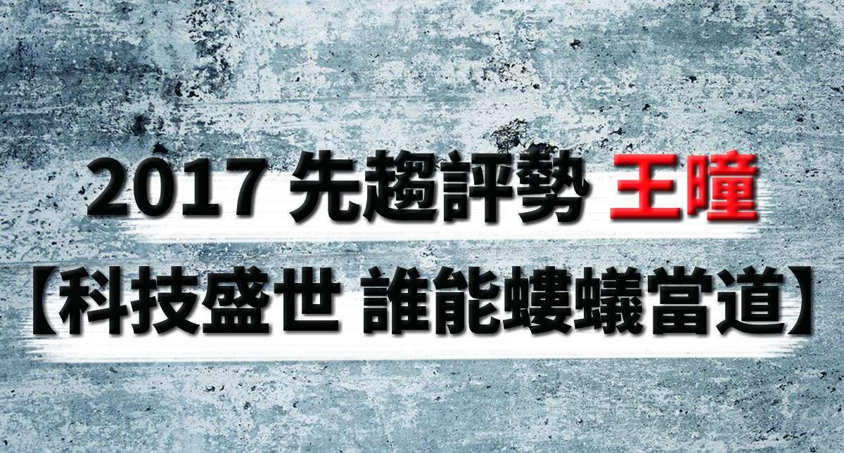 2017 先趨評勢 王曈 【科技盛世 誰能螻蟻當道】