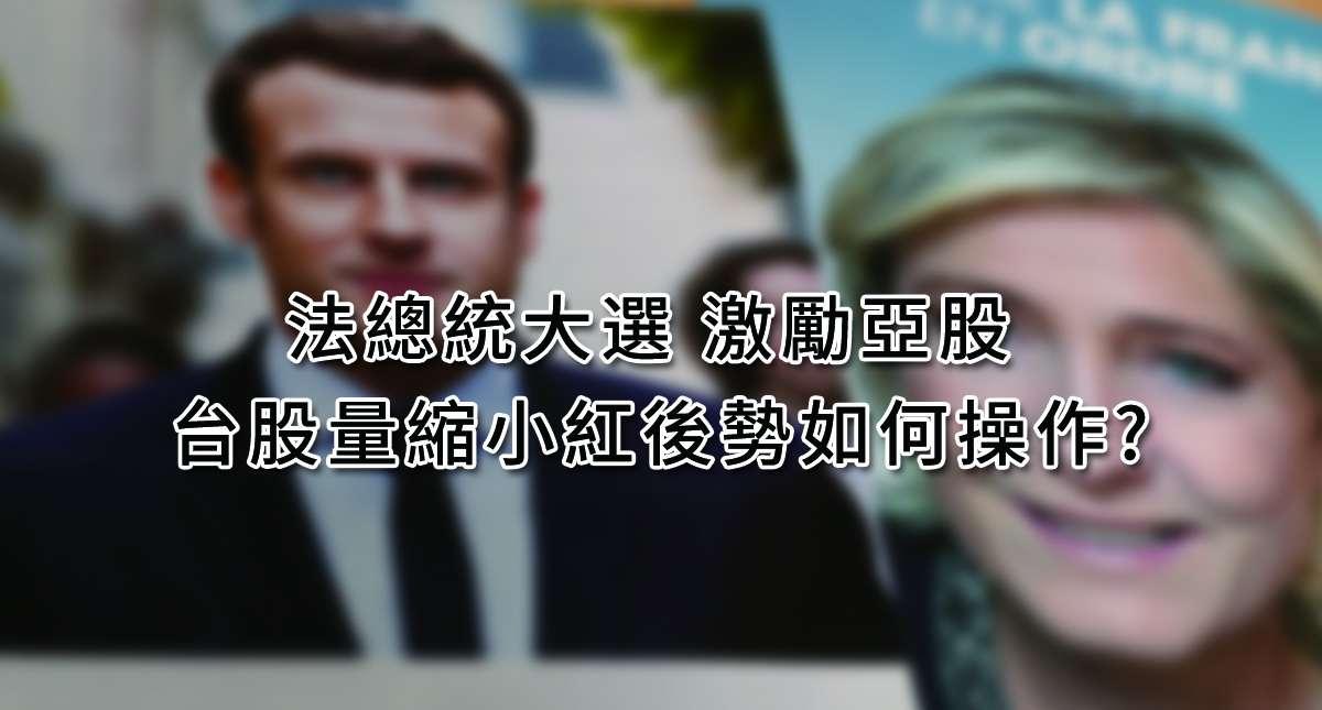 法總統大選 激勵亞股 台股量縮小紅後勢如何操作?