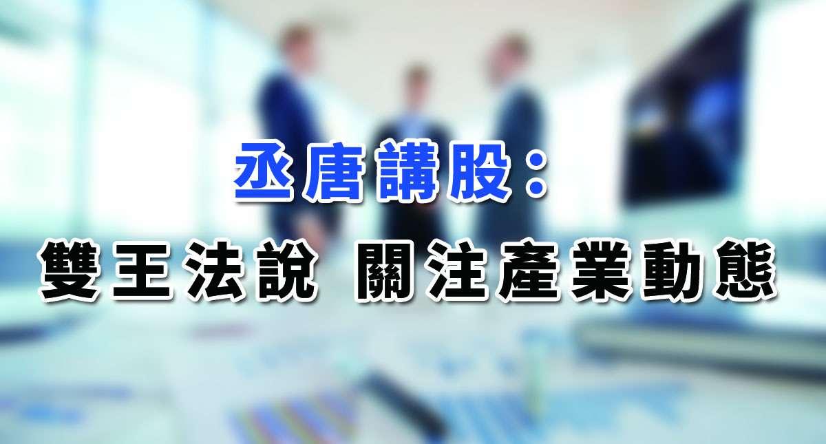 【丞唐講股:雙王法說 關注產業動態】