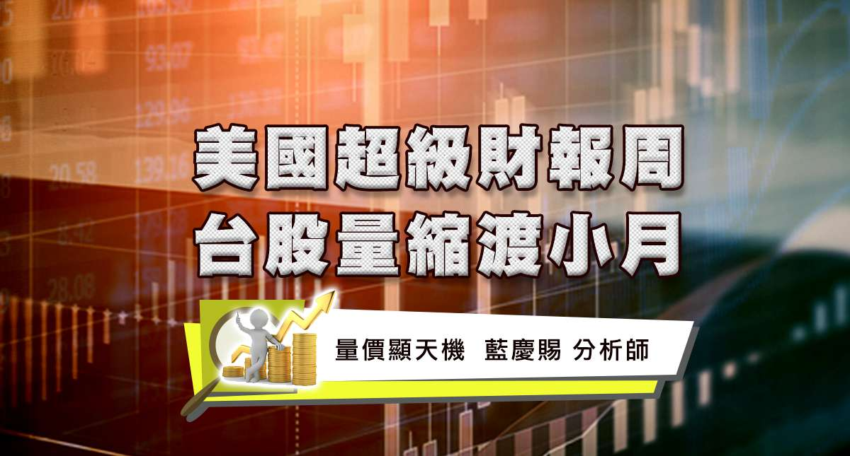 7/24美國超級財報周 台股量縮渡小月