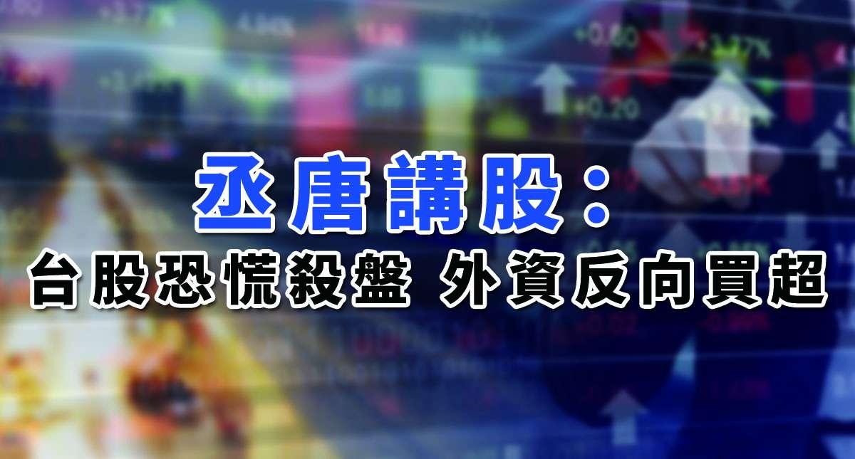 【丞唐講股:台股恐慌殺盤 外資反向買超】