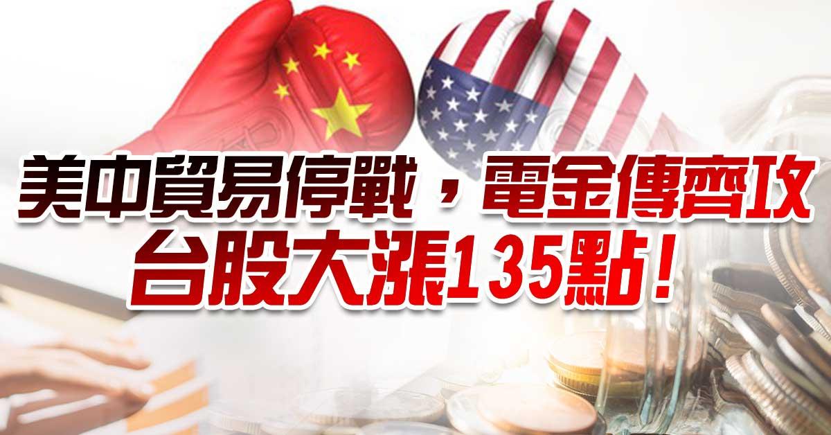 美中貿易停戰,電金傳齊攻,台股大漲135點!