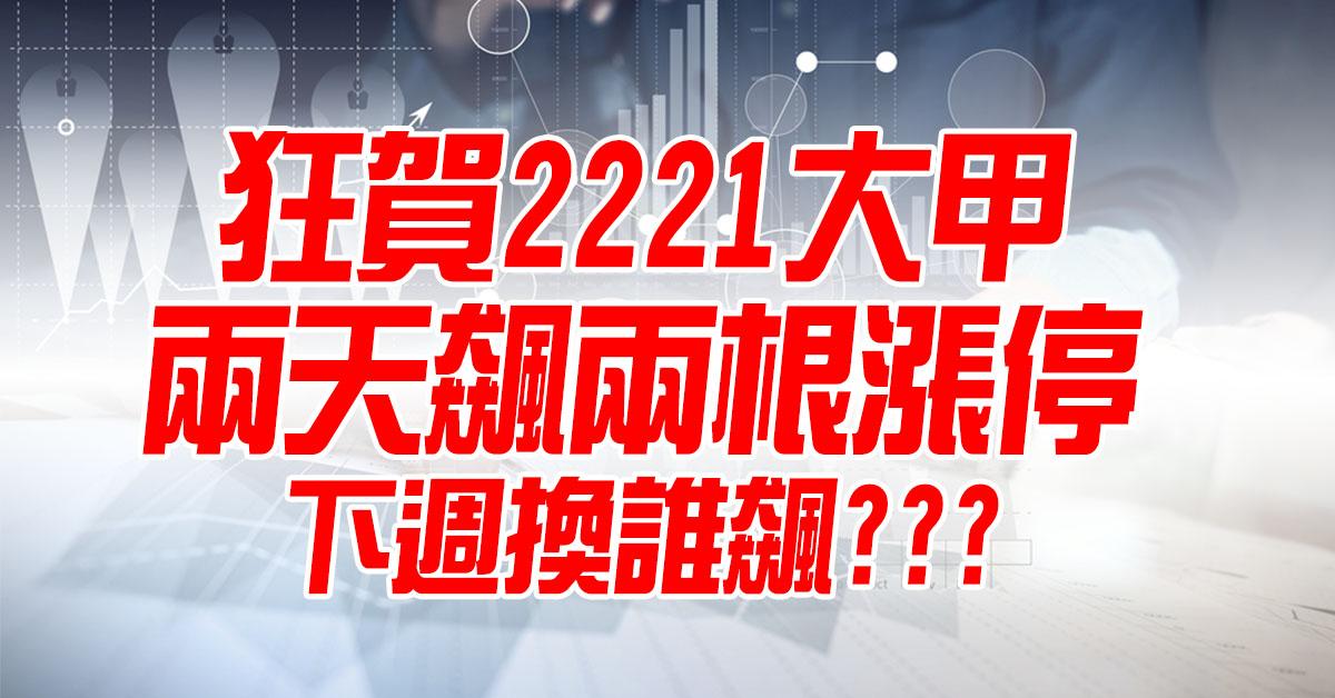 狂賀2221大甲兩天飆兩根漲停,下週換誰飆???