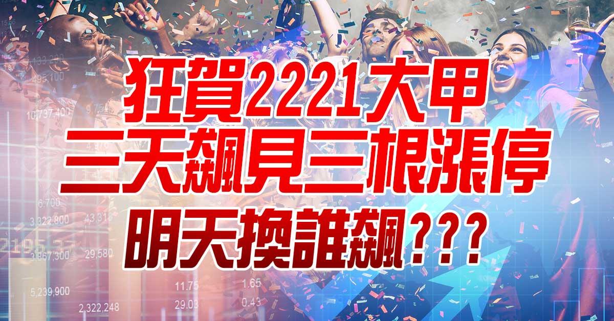 狂賀2221大甲三天飆見三根漲停,明天換誰飆???