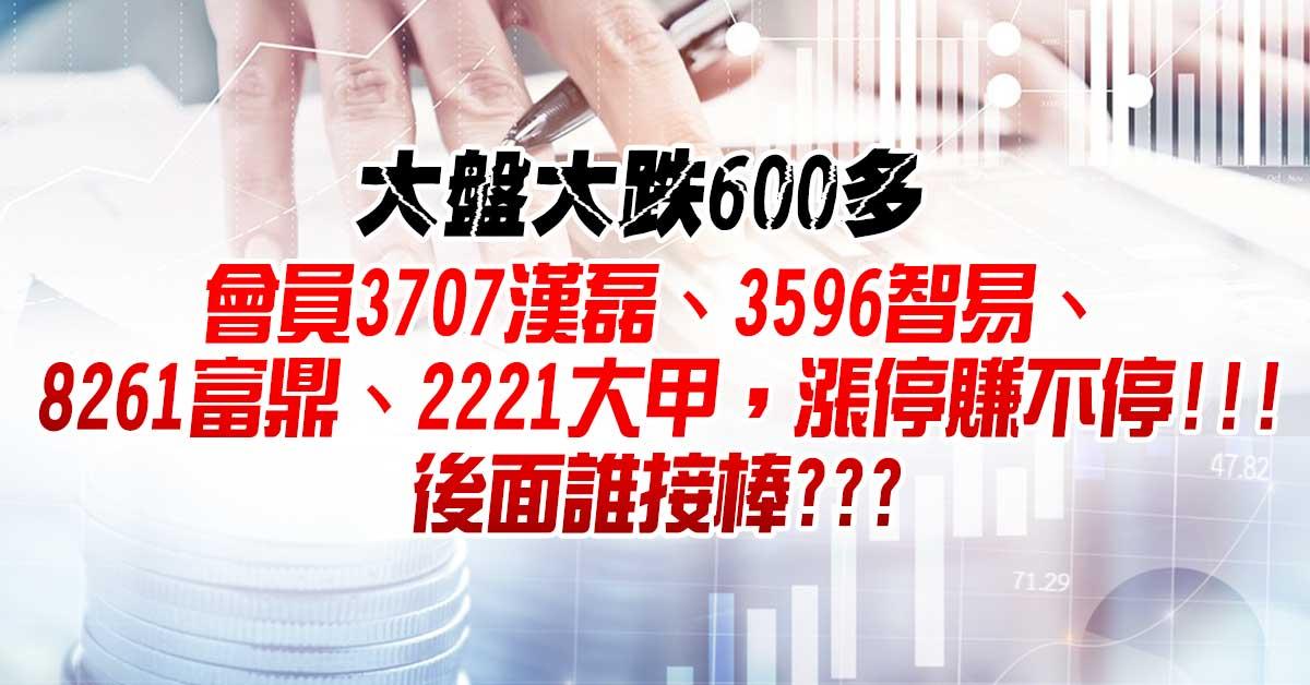 大盤大跌600多,會員3707漢磊、3596智易、8261富鼎、2221大甲,漲停賺不停!!!後面誰接棒???