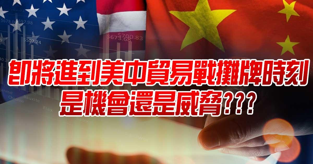 即將進到美中貿易戰攤牌時刻,是機會還是威脅???