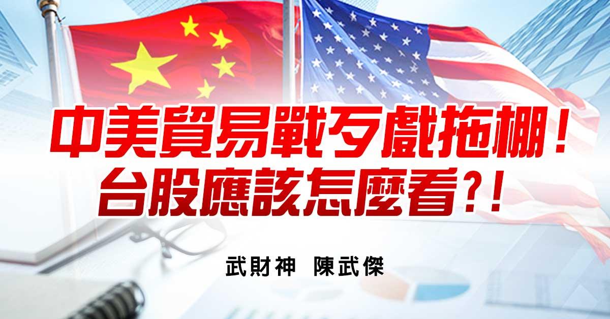 中美貿易戰歹戲拖棚!台股應該怎麼看?!