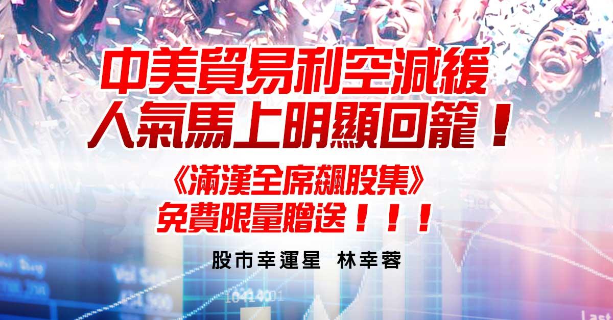 中美貿易利空減緩人氣馬上明顯回籠!《滿漢全席飆股集》免費限量贈送!!!