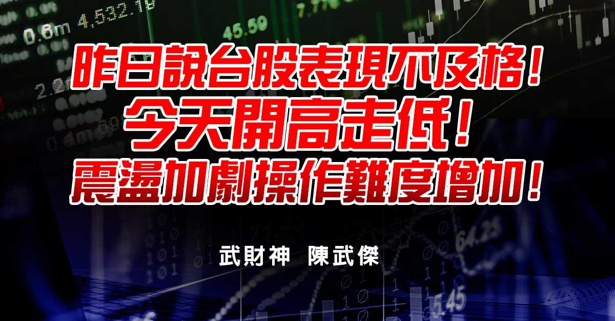 昨日說台股表現不及格!今天開高走低!震盪加劇操作難度增加! (圖)
