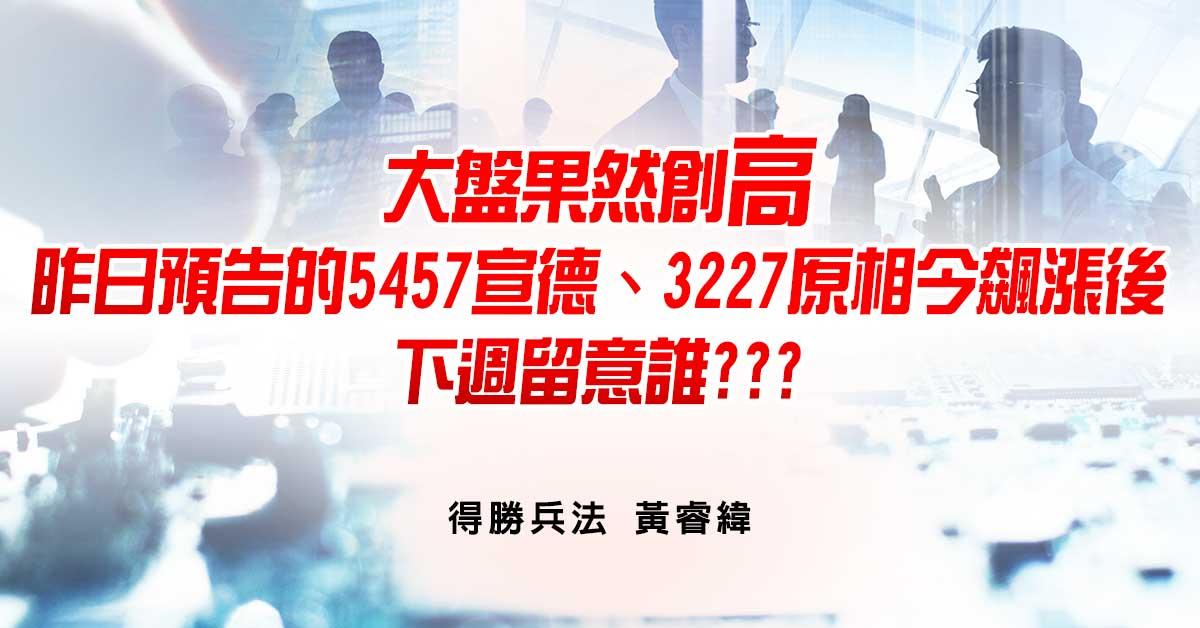 大盤果然創高,昨日預告的5457宣德、3227原相今飆漲後,下週留意誰???