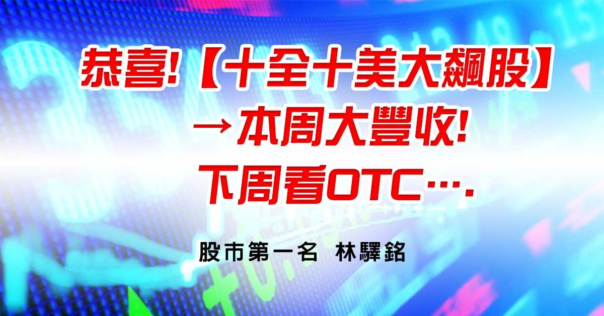 恭喜!【十全十美大飆股】→本周大豐收!,下周看OTC….